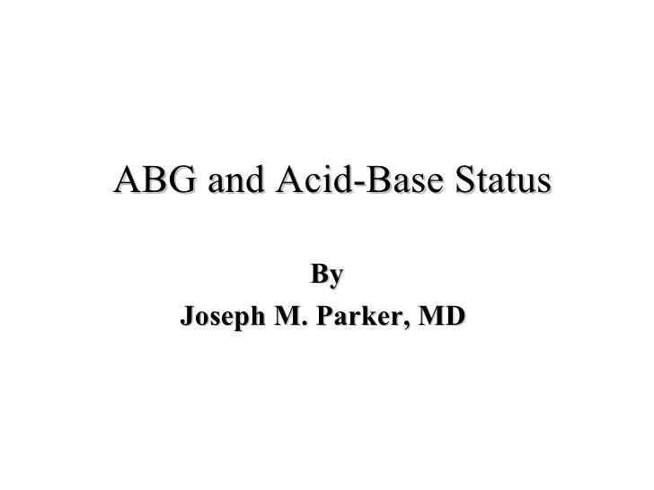ABG and Acid-Base Status By Joseph M. Parker, MD