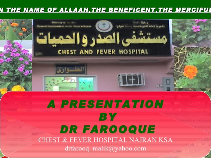 IN THE NAME OF ALLAAH,THE BENEFICENT,THE MERCIFUL  A PRESENTATION BY DR FAROOQUE CHEST & FEVER HOSPITAL NAJRAN KSA [email_...