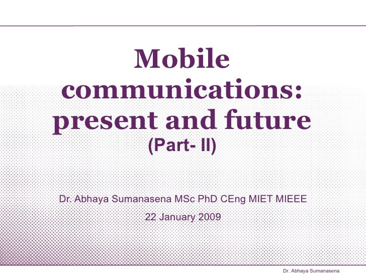 Mobile communications: present and future (Part- II) Dr. Abhaya Sumanasena MSc PhD CEng MIET MIEEE 22 January 2009 Dr. Abh...