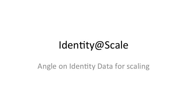 Iden%ty@Scale   Angle  on  Iden%ty  Data  for  scaling