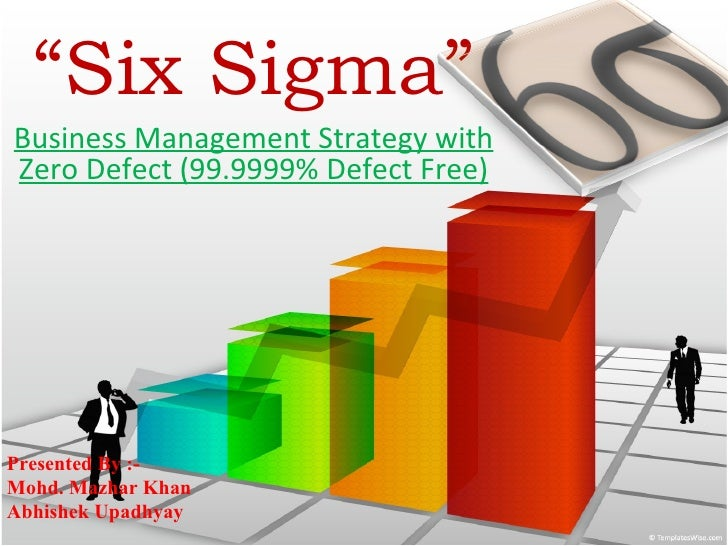 """ Six Sigma"" Business Management Strategy with Zero Defect (99.9999% Defect Free) Presented By :- Mohd. Mazhar Khan Abhish..."