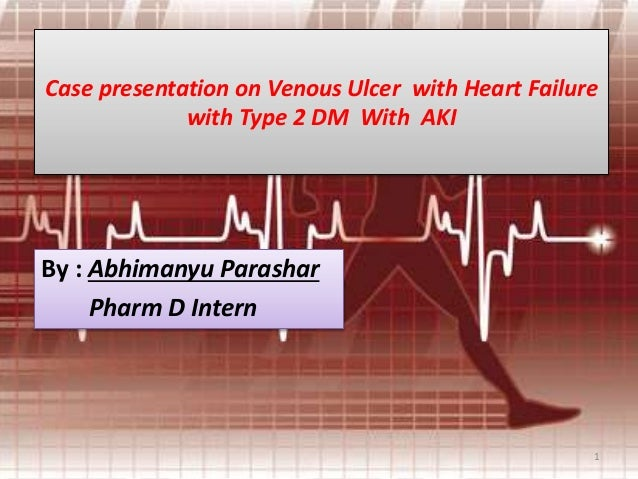 Case presentation on Venous Ulcer with Heart Failure with Type 2 DM With AKI  By : Abhimanyu Parashar Pharm D Intern  1