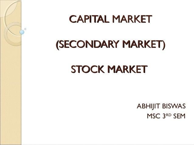 CAPITAL MARKETCAPITAL MARKET (SECONDARY MARKET)(SECONDARY MARKET) STOCK MARKETSTOCK MARKET ABHIJIT BISWAS MSC 3RD SEM