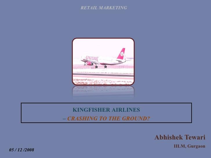 Abhishek Tewari IILM, Gurgaon RETAIL MARKETING KINGFISHER AIRLINES –  CRASHING TO THE GROUND? 05 / 12 /2008