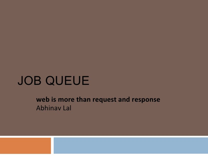 JOB QUEUE web is more than request and response Abhinav Lal
