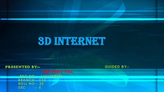 PRESENTED BY:- GUIDED BY:- ABHINAV PAL REG NO:- 1101288323 BRANCH:- CSE ROLL NO:- 35 SEC :- E 3D Internet