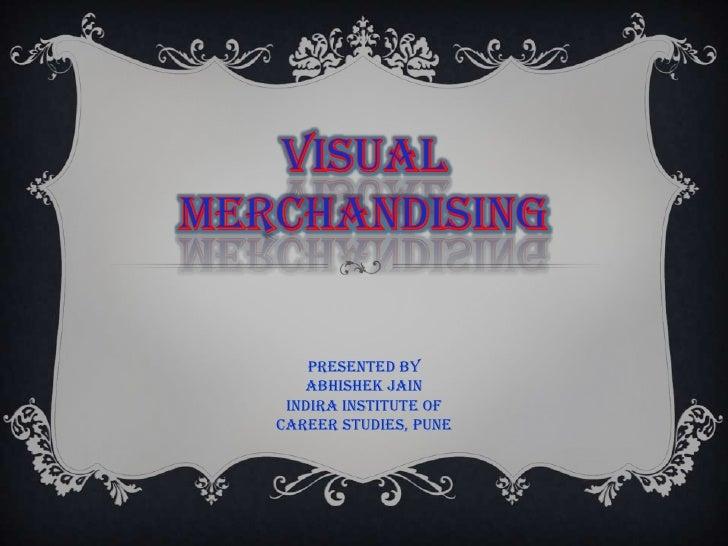 VISUAL MERCHANDISING<br />Presented By<br />ABHISHEK JAIN<br />Indira Institute Of Career Studies, Pune<br />