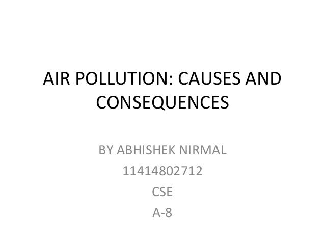 AIR POLLUTION: CAUSES AND CONSEQUENCES BY ABHISHEK NIRMAL 11414802712 CSE A-8