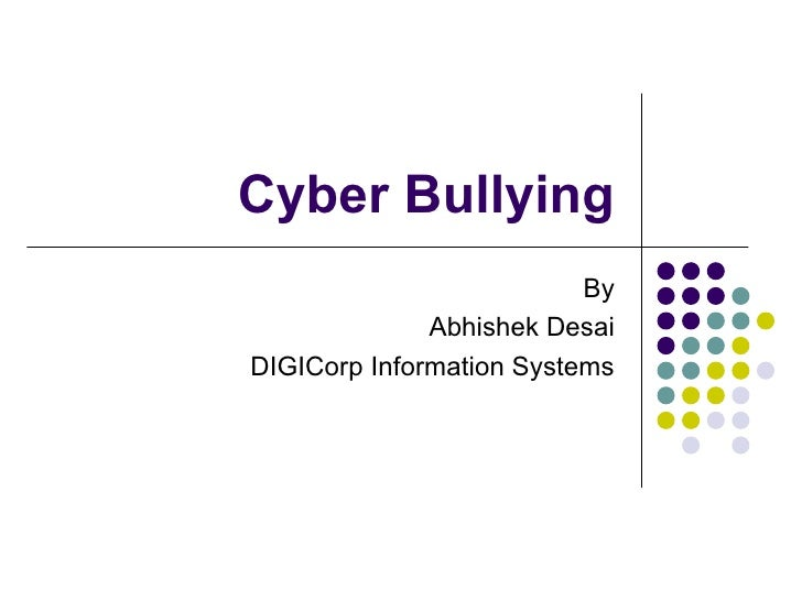 Cyber Bullying                          By              Abhishek DesaiDIGICorp Information Systems