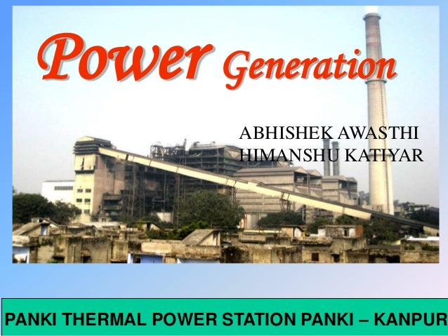 PANKI THERMAL POWER STATION PANKI – KANPUR Power Generation ABHISHEK AWASTHI HIMANSHU KATIYAR