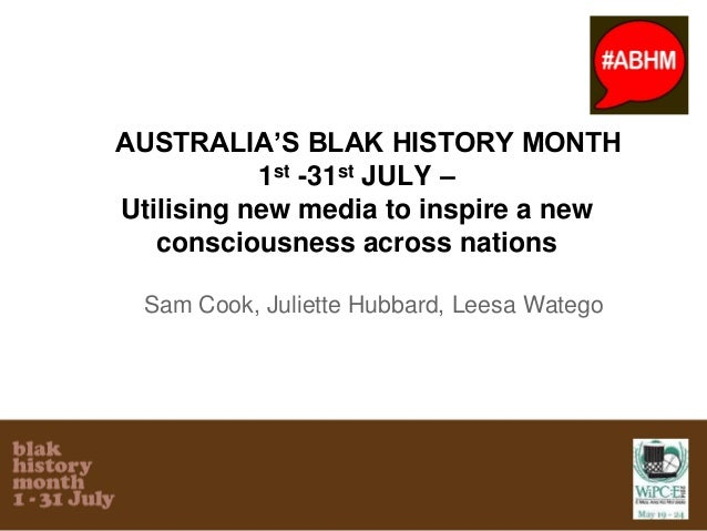 AUSTRALIA'S BLAK HISTORY MONTH 1st -31st JULY – Utilising new media to inspire a new consciousness across nations Sam Cook...