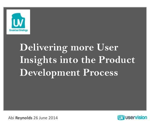Delivering more User Insights into the Product Development Process Abi Reynolds 26 June 2014
