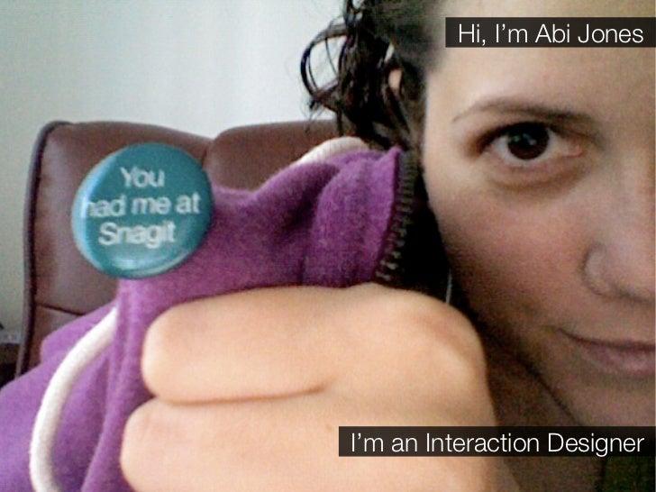Hi, I'm Abi Jones     I'm an Interaction Designer