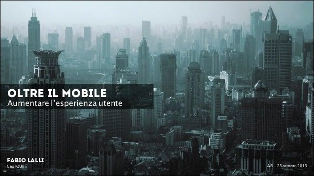 OLTRE il Mobile  Aumentare l'esperienza utente  Fabio Lalli Ceo IQUII  ! ABI - 23 ottobre 2013
