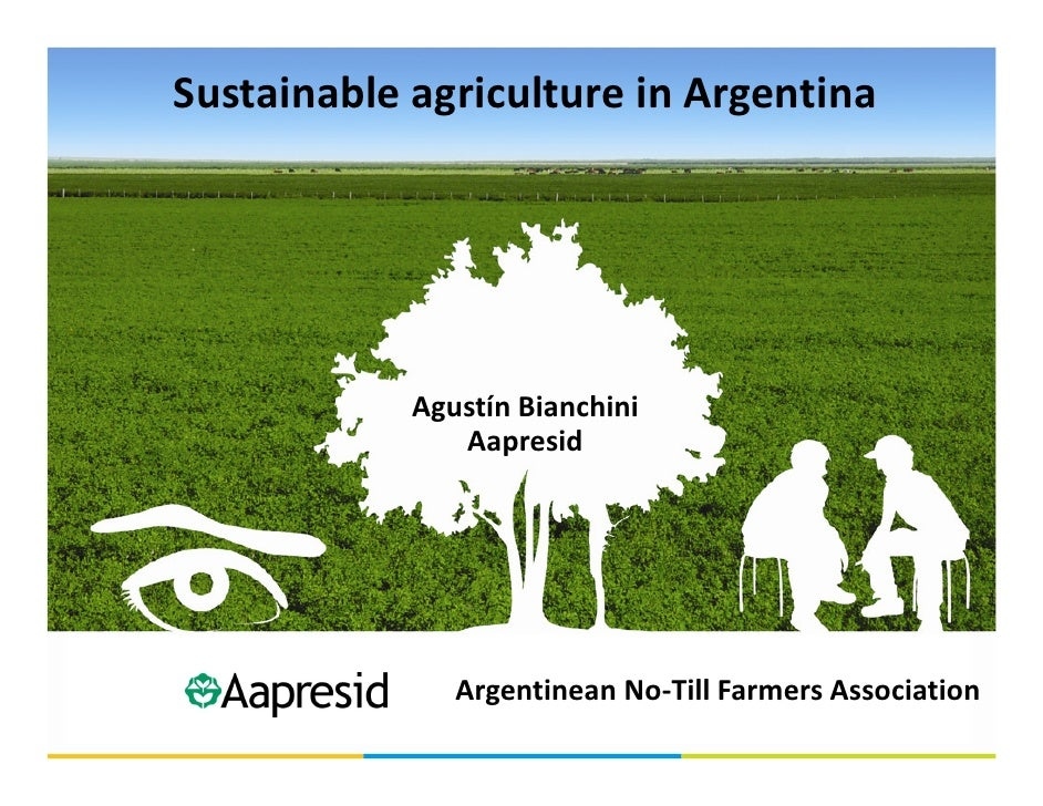 Sustainable agriculture in Argentina                 Agustín Bianchini                Aapresid                    Argentin...