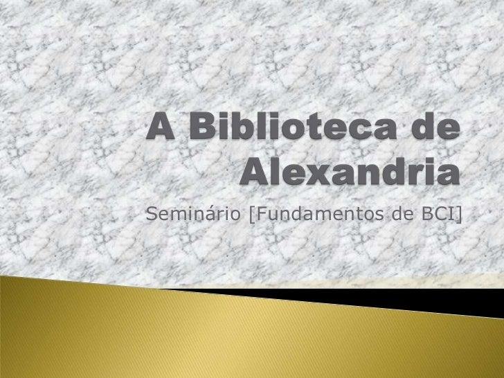 A Biblioteca de Alexandria<br />Seminário [Fundamentos de BCI]<br />