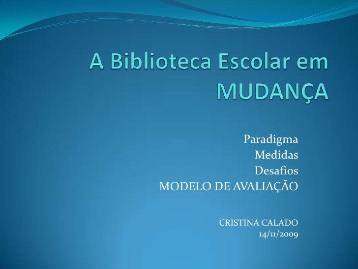 A Biblioteca Escolar em MUDANÇA<br />Paradigma<br />Medidas<br />Desafios<br />MODELO DE AVALIAÇÃO<br />CRISTINA CALADO<br...
