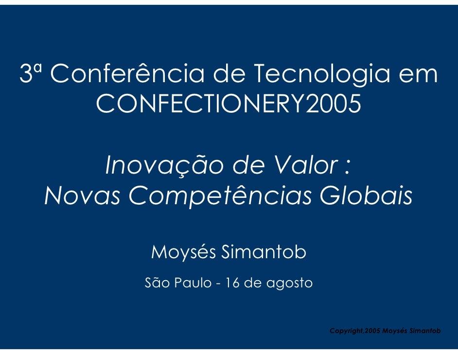 3ª Conferência de Tecnologia em       CONFECTIONERY2005       Inovação de Valor :  Novas Competências Globais           Mo...
