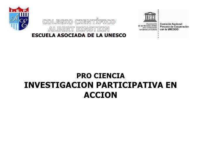PROGRAMA: PRO CIENCIA 2011Una escuela que             PRO CIENCIAINVESTIGACION PARTICIPATIVA EN           ACCION