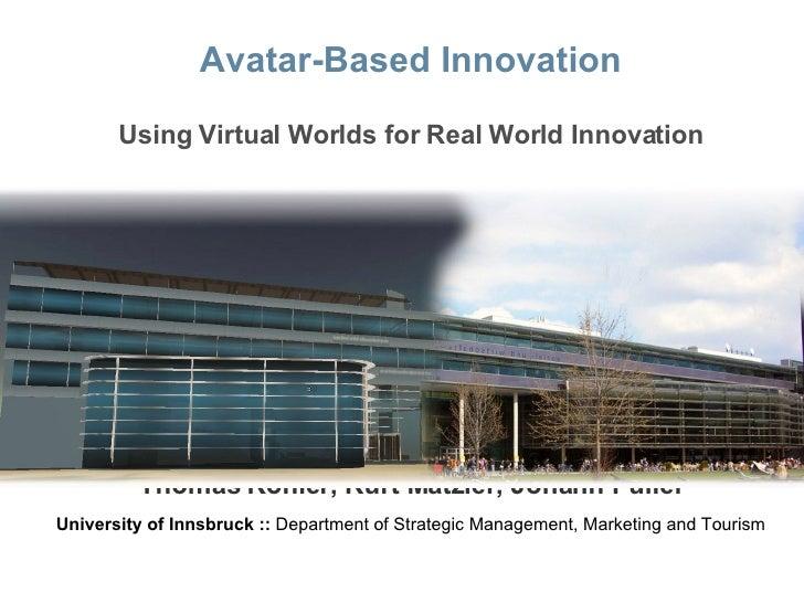 Avatar-Based Innovation Using Virtual Worlds for Real World Innovation Thomas Kohler, Kurt Matzler, Johann Füller Universi...