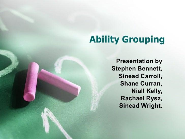 Ability Grouping     Presentation by    Stephen Bennett,      Sinead Carroll,       Shane Curran,          Niall Kelly,   ...