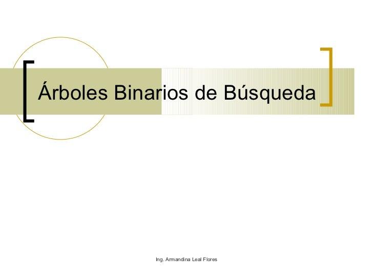 Árboles Binarios de Búsqueda Ing. Armandina Leal Flores