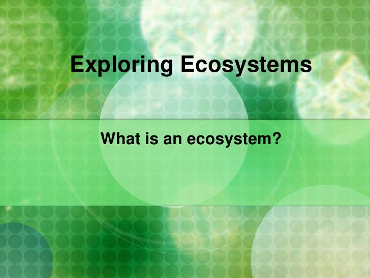 Exploring Ecosystems     What is an ecosystem?