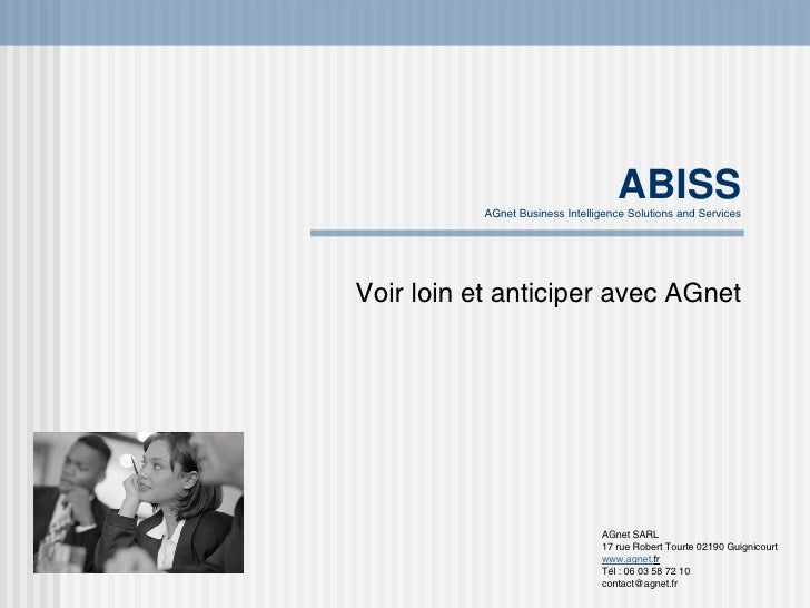 ABISS AGnet Business Intelligence Solutions and Services Voir loin et anticiper avec AGnet AGnet SARL 17 rue Robert Tourte...