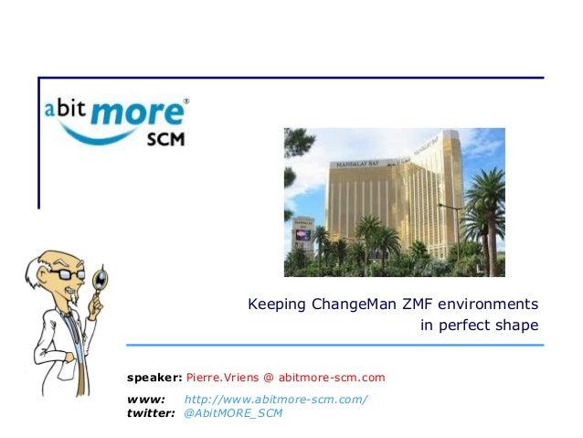 Keeping ChangeMan ZMF environments in perfect shape www: http://www.abitmore-scm.com/ twitter: @AbitMORE_SCM speaker: Pier...