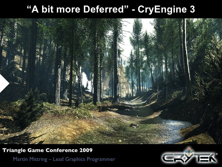 """ A bit more Deferred"" - CryEngine 3 Martin Mittring – Lead Graphics Programmer Triangle Game Conference 2009"