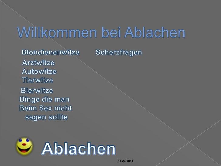 14.04.2011<br />Willkommen bei Ablachen<br />Blondienenwitze<br />Scherzfragen<br />Arztwitze<br />Autowitze<br />Tierwitz...