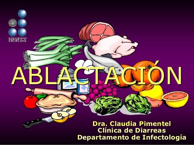 Dra. Claudia Pimentel Clínica de Diarreas Departamento de Infectología ABLACTACIÓN