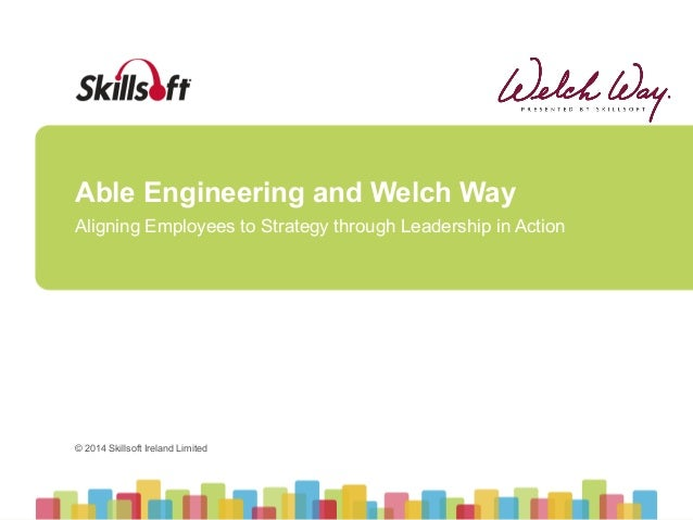 © 2014 Skillsoft Ireland Limited © 2014 Skillsoft Ireland Limited Able Engineering and Welch Way Aligning Employees to Str...