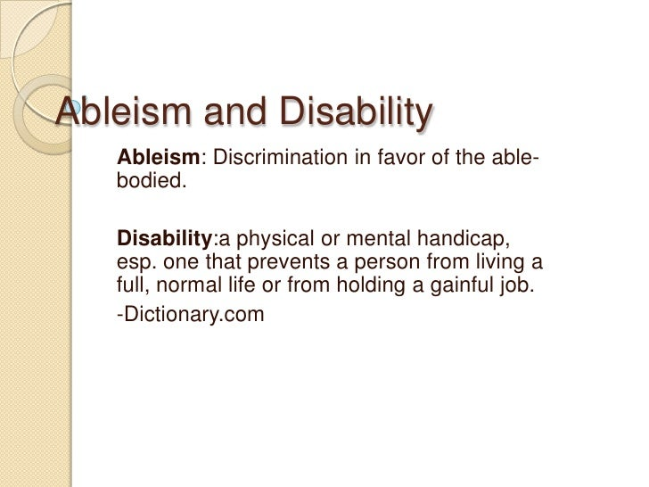 Ableism and Disability<br />Ableism: Discrimination in favor of the able-bodied.<br />Disability:a physical or mental hand...