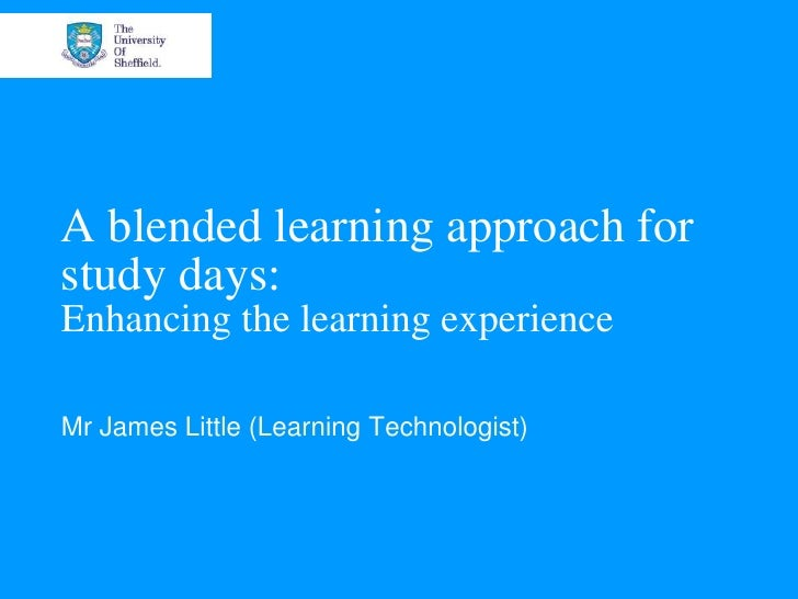 A blended learning approach forstudy days:Enhancing the learning experienceMr James Little (Learning Technologist)