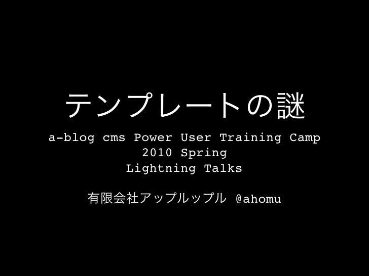 a-blog cms Power User Training Camp             2010 Spring           Lightning Talks                         @ahomu