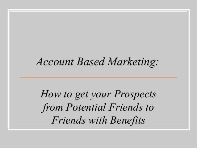 Account Based Marketing:Account Based Marketing: How to get your ProspectsHow to get your Prospects from Potential Friends...