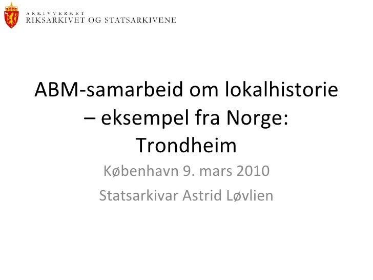 ABM-samarbeid om lokalhistorie – eksempel fra Norge: Trondheim København 9. mars 2010 Statsarkivar Astrid Løvlien