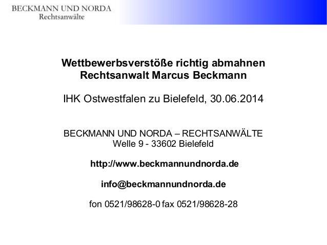 Wettbewerbsverstöße richtig abmahnen Rechtsanwalt Marcus Beckmann IHK Ostwestfalen zu Bielefeld, 30.06.2014 BECKMANN UND N...