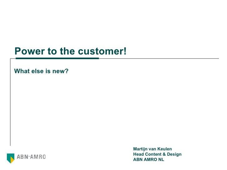 Power to the customer! What else is new? Martijn van Keulen Head Content & Design ABN AMRO NL