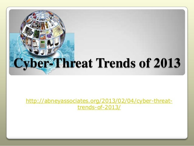 Cyber-Threat Trends of 2013  http://abneyassociates.org/2013/02/04/cyber-threat-                    trends-of-2013/