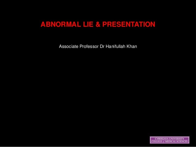 ABNORMAL LIE & PRESENTATION Associate Professor Dr Hanifullah Khan