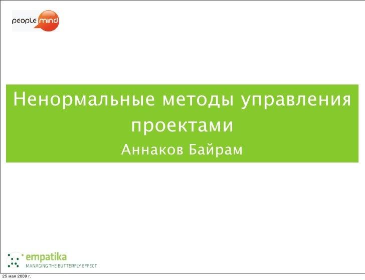 Ненормальные методы управления               проектами                  Аннаков Байрам     25 мая 2009г.