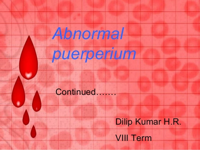 Continued……. Abnormal puerperium Dilip Kumar H.R. VIII Term