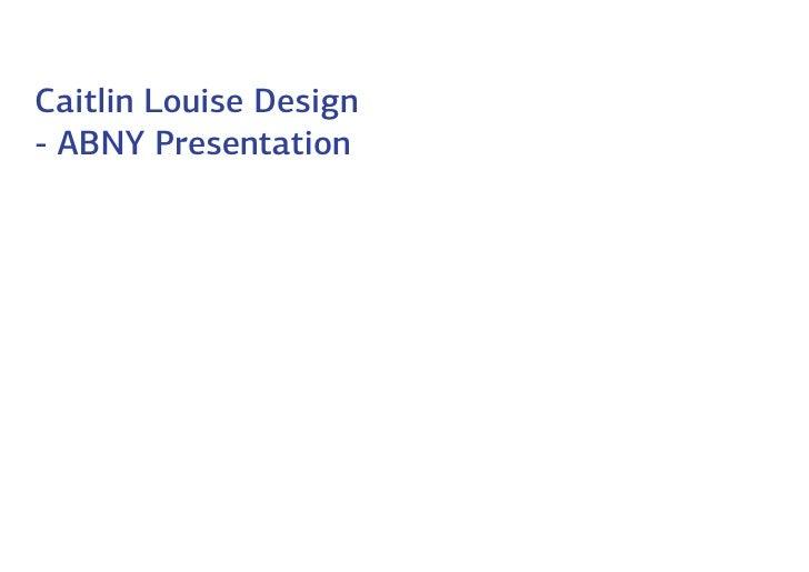 Caitlin Louise Design- ABNY Presentation