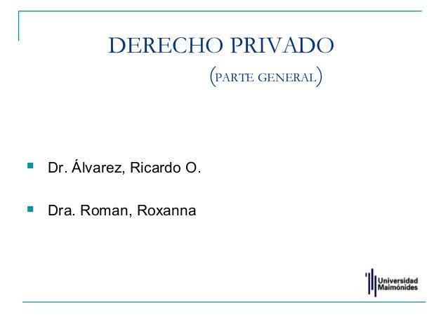 DERECHO PRIVADO (PARTE GENERAL)  Dr. Álvarez, Ricardo O.  Dra. Roman, Roxanna