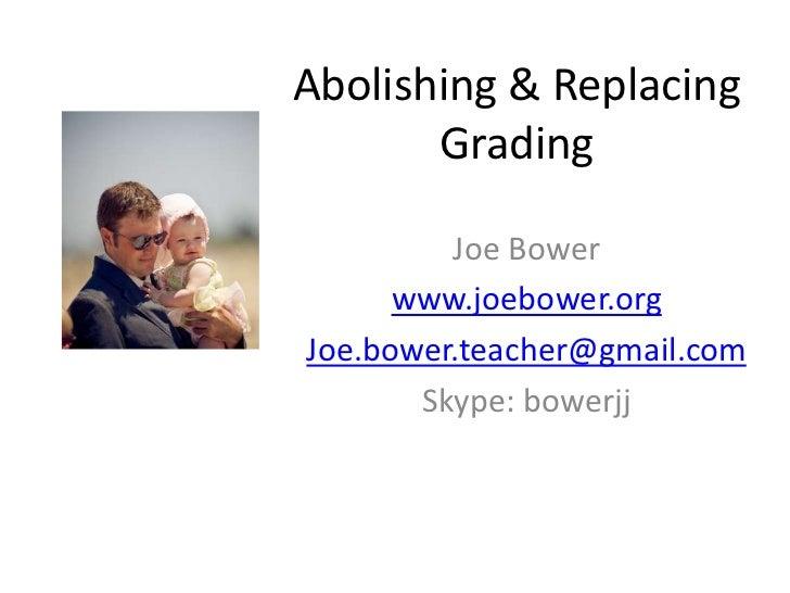 Abolishing & Replacing Grading<br />Joe Bower<br />www.joebower.org<br />Joe.bower.teacher@gmail.com<br />Skype: bowerjj<b...