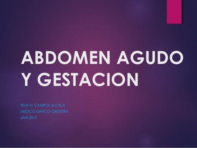 ABDOMEN AGUDO Y GESTACION FELIX H. CAMPOS ALCALA MEDICO GINECO-OBSTETRA UNH 2015