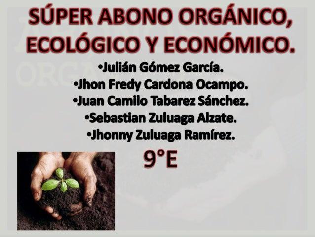 Objetivo General:•Producir un abono orgánico efectivo, económico, ecológico y defácil preparación destinado a los sembrado...