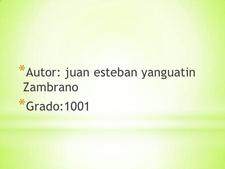 *Autor: juan esteban yanguatinZambrano*Grado:1001